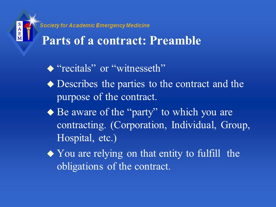 Society for Academic Emergency Medicine Parts of a contract: Preamble u recitals or witnesseth u Describes the parties to the contract and the purpose of the contract.