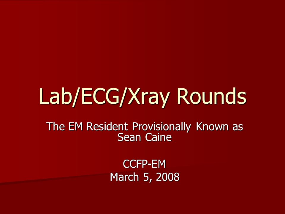Lab/ECG/Xray Rounds The EM Resident Provisionally Known as Sean Caine CCFP-EM March 5, 2008