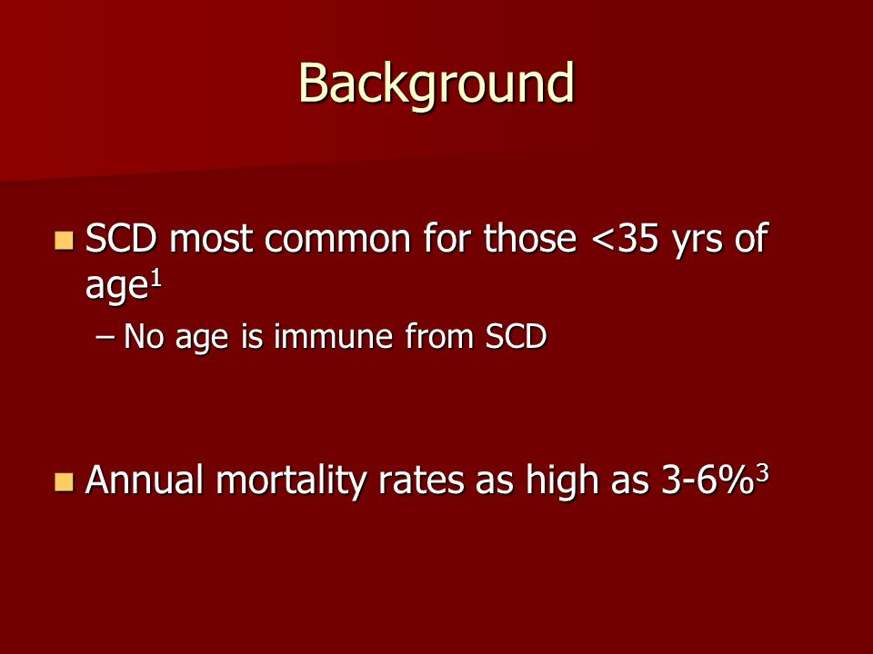 Background SCD most common for those <35 yrs of age 1 SCD most common for those <35 yrs of age 1 –No age is immune from SCD Annual mortality rates as high as 3-6% 3 Annual mortality rates as high as 3-6% 3
