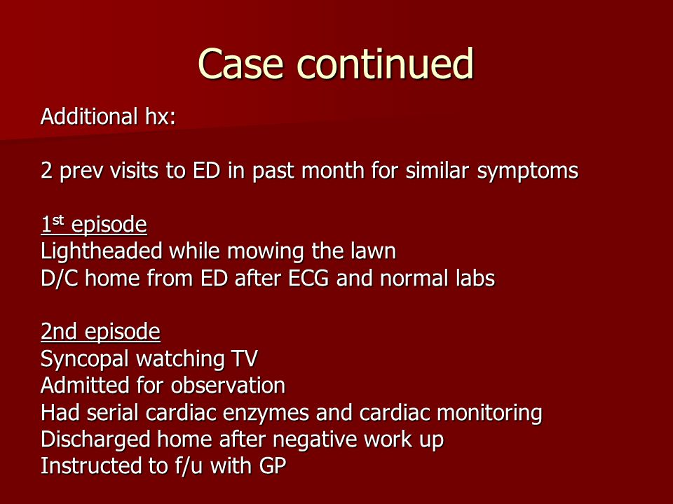 Case continued Additional hx: 2 prev visits to ED in past month for similar symptoms 1 st episode Lightheaded while mowing the lawn D/C home from ED after ECG and normal labs 2nd episode Syncopal watching TV Admitted for observation Had serial cardiac enzymes and cardiac monitoring Discharged home after negative work up Instructed to f/u with GP