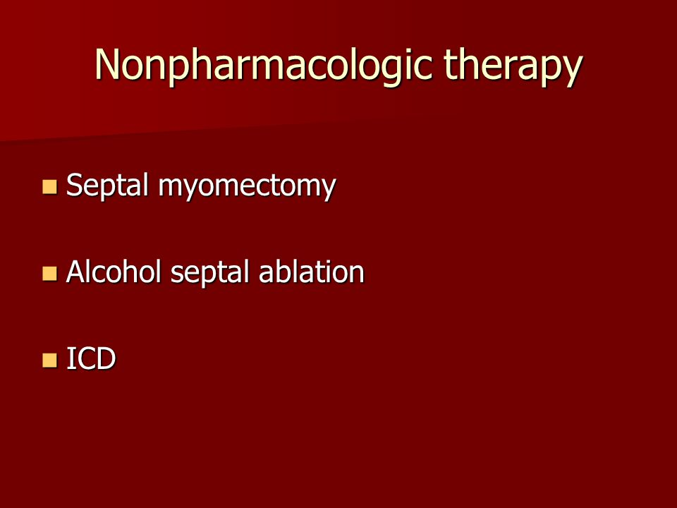 Nonpharmacologic therapy Septal myomectomy Septal myomectomy Alcohol septal ablation Alcohol septal ablation ICD ICD