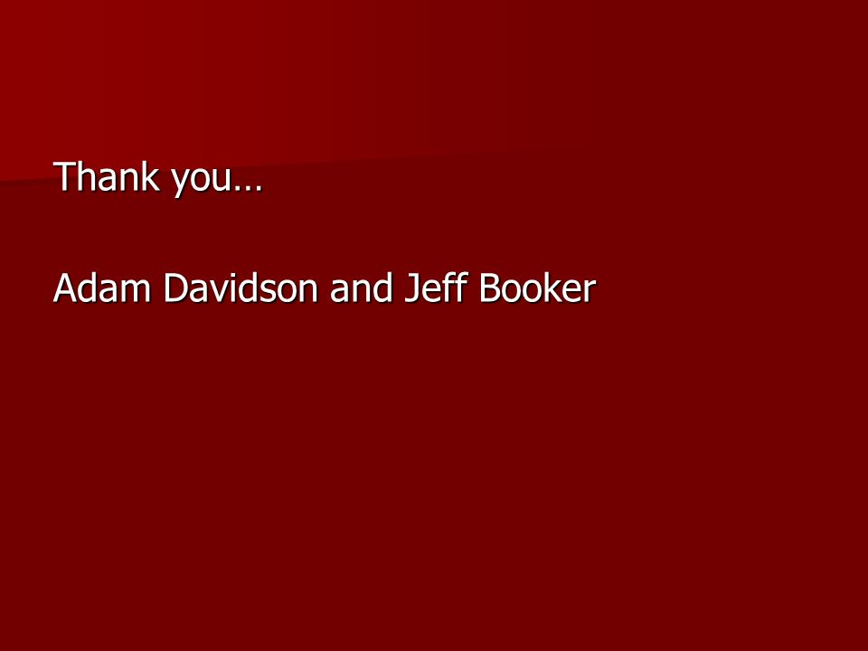 Thank you… Adam Davidson and Jeff Booker