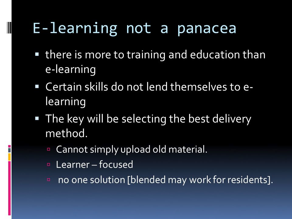 E-learning not a panacea there is more to training and education than e-learning Certain skills do not lend themselves to e- learning The key will be selecting the best delivery method.
