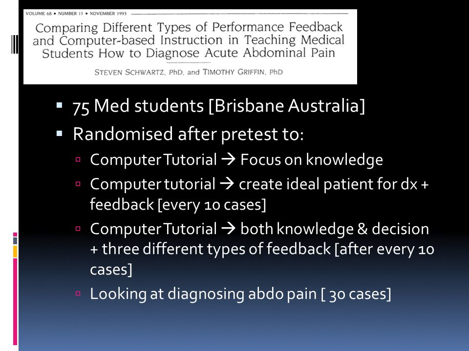 75 Med students [Brisbane Australia] Randomised after pretest to: Computer Tutorial Focus on knowledge Computer tutorial create ideal patient for dx + feedback [every 10 cases] Computer Tutorial both knowledge & decision + three different types of feedback [after every 10 cases] Looking at diagnosing abdo pain [ 30 cases]