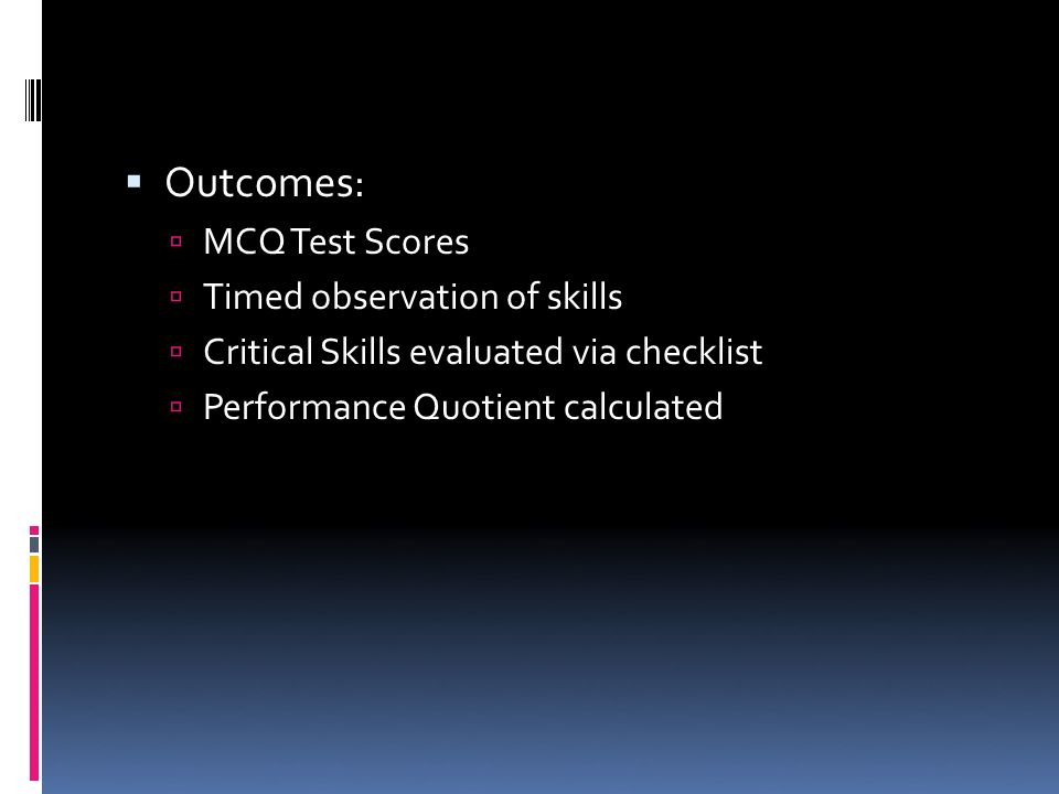 Outcomes: MCQ Test Scores Timed observation of skills Critical Skills evaluated via checklist Performance Quotient calculated