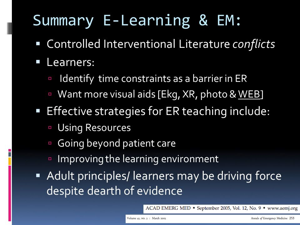 Summary E-Learning & EM: Controlled Interventional Literature conflicts Learners: Identify time constraints as a barrier in ER Want more visual aids [Ekg, XR, photo & WEB] Effective strategies for ER teaching include: Using Resources Going beyond patient care Improving the learning environment Adult principles/ learners may be driving force despite dearth of evidence