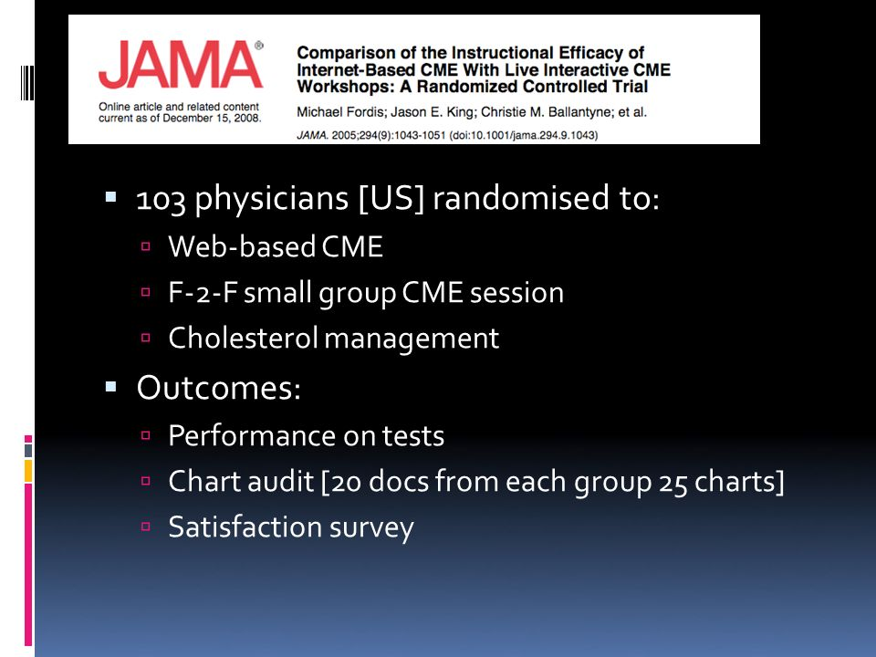 103 physicians [US] randomised to: Web-based CME F-2-F small group CME session Cholesterol management Outcomes: Performance on tests Chart audit [20 docs from each group 25 charts] Satisfaction survey