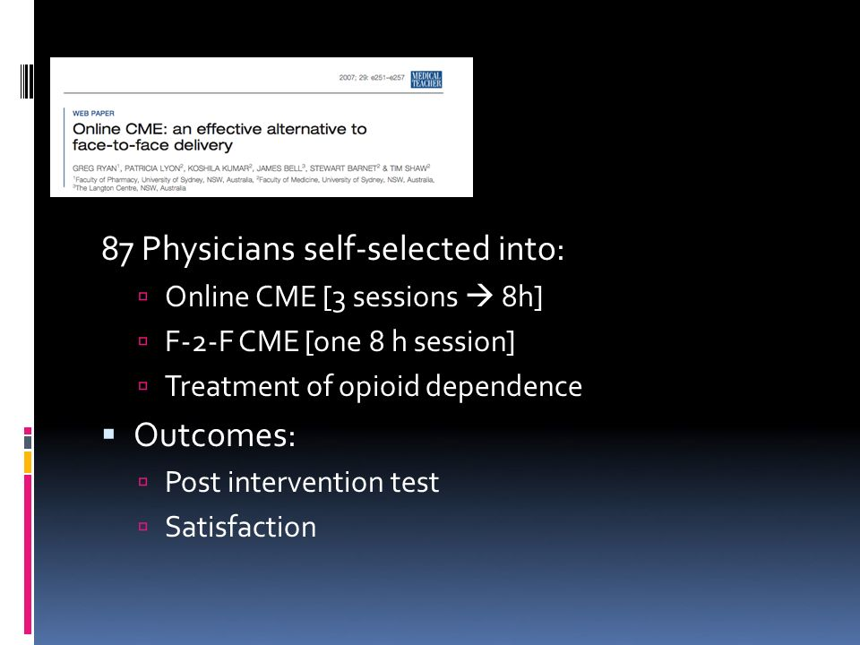 87 Physicians self-selected into: Online CME [3 sessions 8h] F-2-F CME [one 8 h session] Treatment of opioid dependence Outcomes: Post intervention test Satisfaction