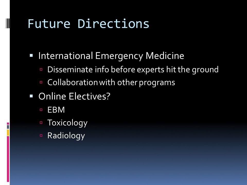 Future Directions International Emergency Medicine Disseminate info before experts hit the ground Collaboration with other programs Online Electives.