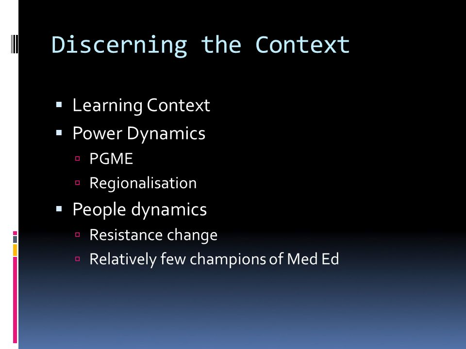 Discerning the Context Learning Context Power Dynamics PGME Regionalisation People dynamics Resistance change Relatively few champions of Med Ed