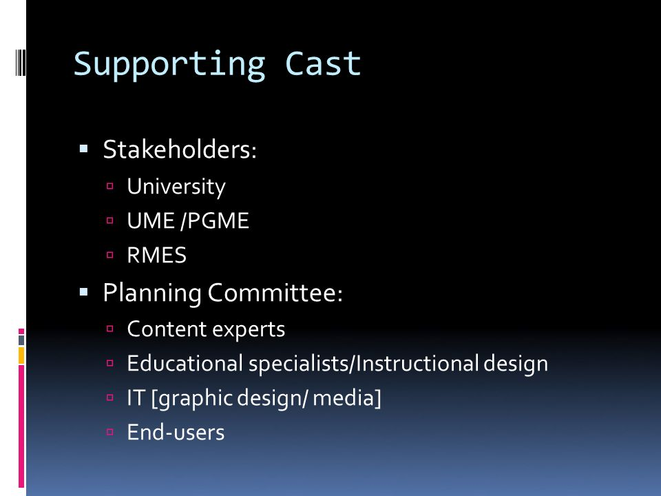 Supporting Cast Stakeholders: University UME /PGME RMES Planning Committee: Content experts Educational specialists/Instructional design IT [graphic design/ media] End-users