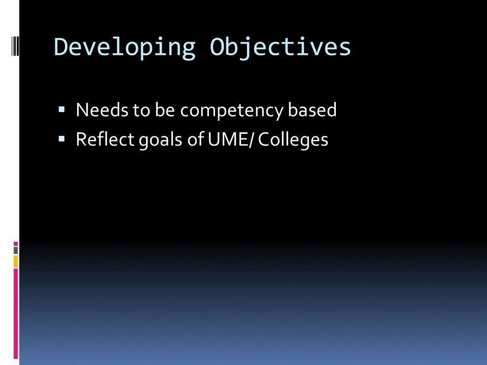 Developing Objectives Needs to be competency based Reflect goals of UME/ Colleges