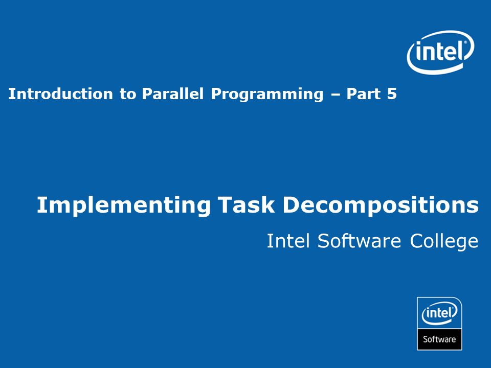 Implementing Task Decompositions Intel Software College Introduction to Parallel Programming – Part 5