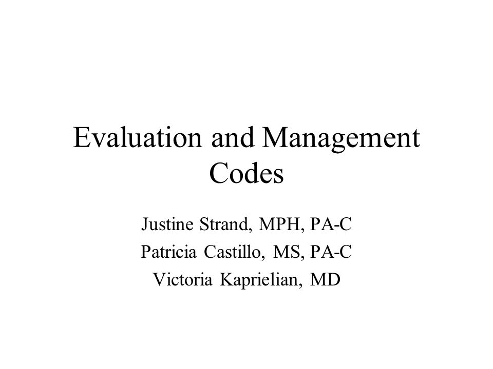 Evaluation and Management Codes Justine Strand, MPH, PA-C Patricia Castillo, MS, PA-C Victoria Kaprielian, MD