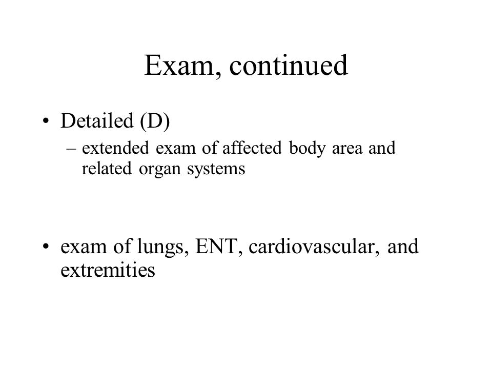 Exam, continued Detailed (D) –extended exam of affected body area and related organ systems exam of lungs, ENT, cardiovascular, and extremities