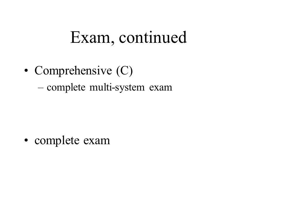Exam, continued Comprehensive (C) –complete multi-system exam complete exam