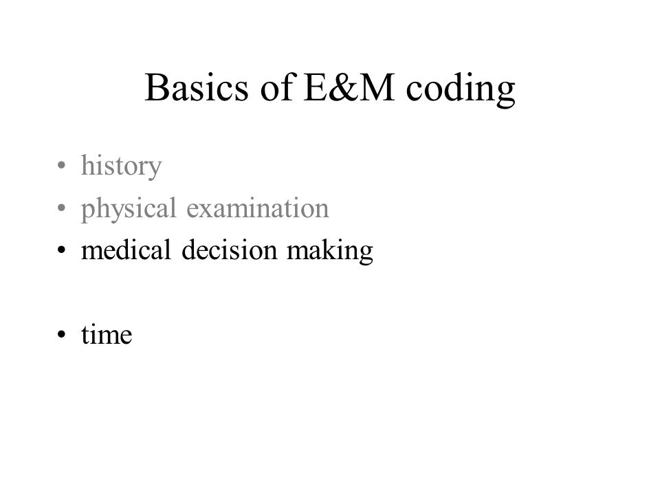 Basics of E&M coding history physical examination medical decision making time