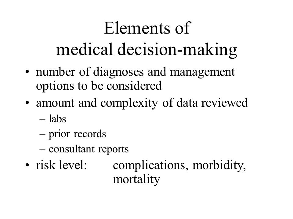Elements of medical decision-making number of diagnoses and management options to be considered amount and complexity of data reviewed –labs –prior records –consultant reports risk level: complications, morbidity, mortality