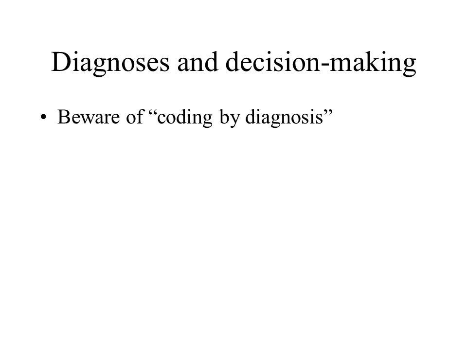 Diagnoses and decision-making Beware of coding by diagnosis