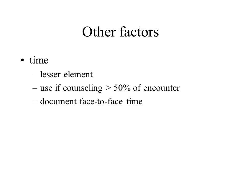Other factors time –lesser element –use if counseling > 50% of encounter –document face-to-face time