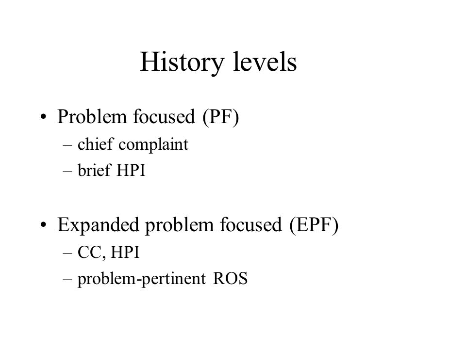 History levels Problem focused (PF) –chief complaint –brief HPI Expanded problem focused (EPF) –CC, HPI –problem-pertinent ROS