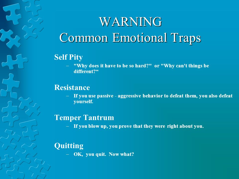 WARNING Common Emotional Traps Self Pity – Why does it have to be so hard or Why can t things be different.