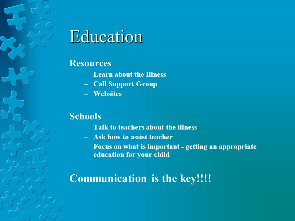 Education Resources –Learn about the Illness –Call Support Group –Websites Schools –Talk to teachers about the illness –Ask how to assist teacher –Focus on what is important - getting an appropriate education for your child Communication is the key!!!!