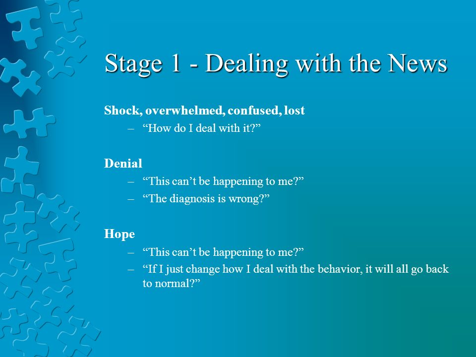 Stage 1 - Dealing with the News Shock, overwhelmed, confused, lost –How do I deal with it.