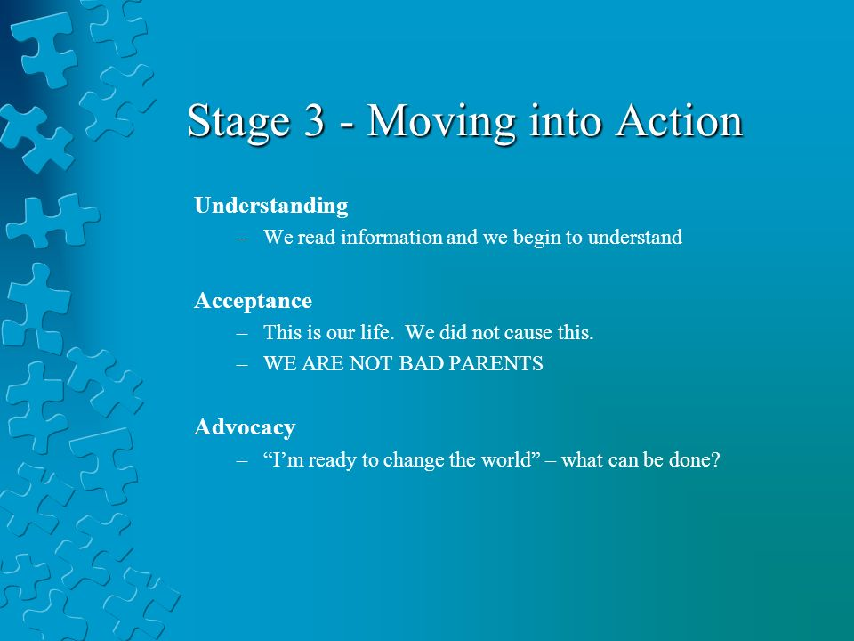 Stage 3 - Moving into Action Understanding –We read information and we begin to understand Acceptance –This is our life.