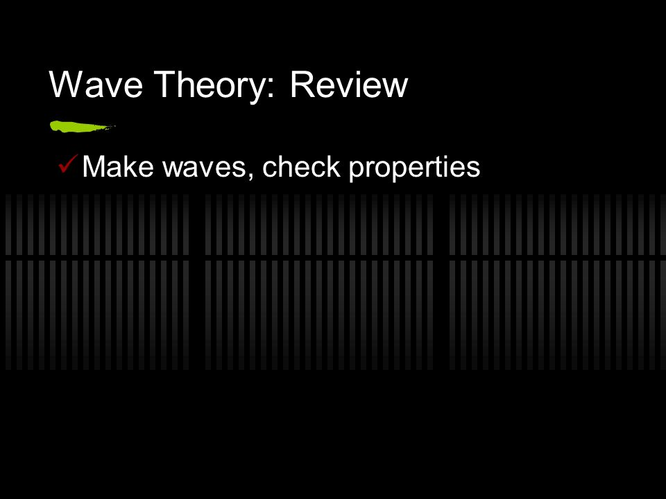 Wave Theory: Review Make waves, check properties