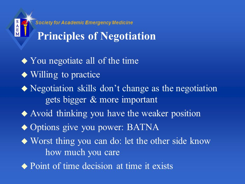 Society for Academic Emergency Medicine Principles of Negotiation u You negotiate all of the time u Willing to practice u Negotiation skills dont change as the negotiation gets bigger & more important u Avoid thinking you have the weaker position u Options give you power: BATNA u Worst thing you can do: let the other side know how much you care u Point of time decision at time it exists