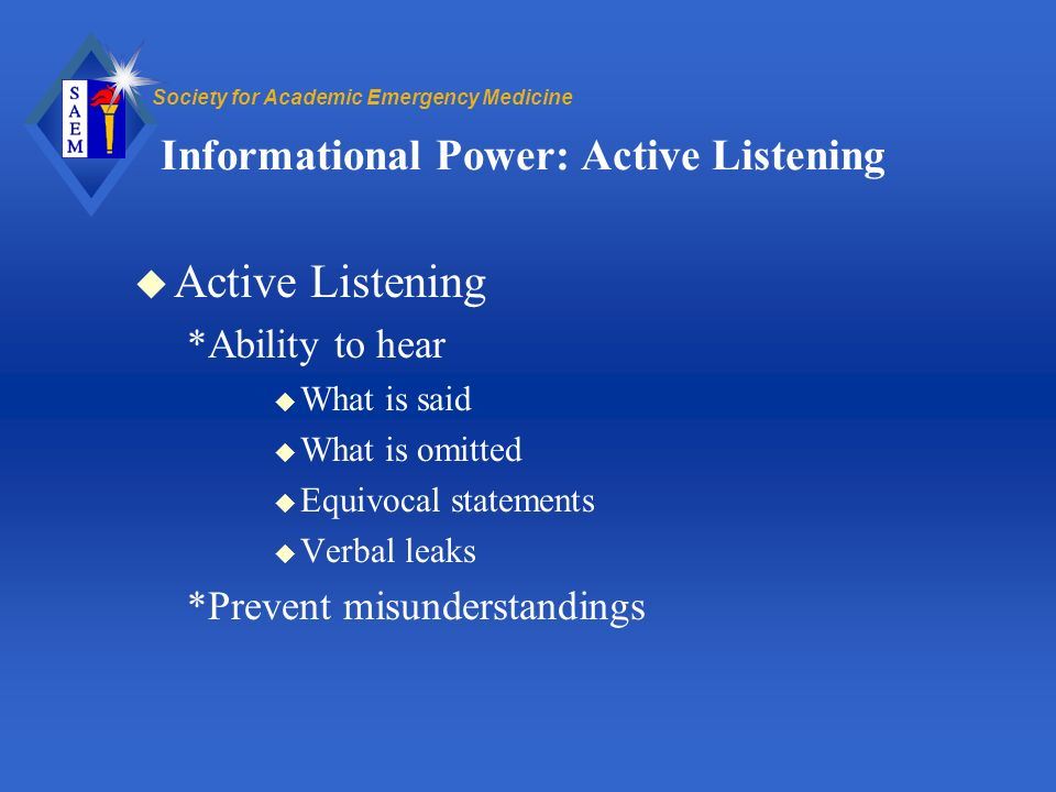 Society for Academic Emergency Medicine Informational Power: Active Listening u Active Listening *Ability to hear u What is said u What is omitted u Equivocal statements u Verbal leaks *Prevent misunderstandings
