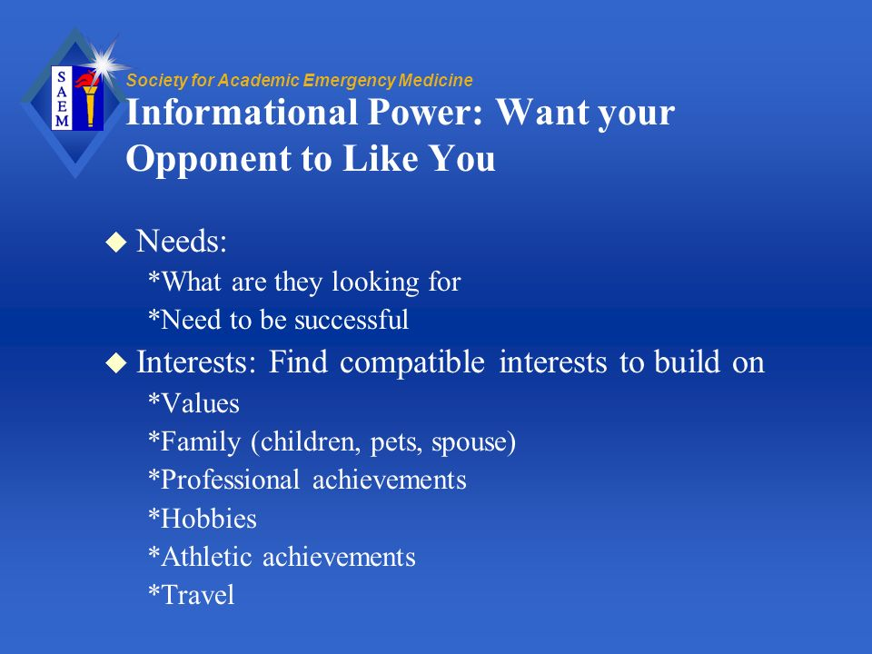 Society for Academic Emergency Medicine Informational Power: Want your Opponent to Like You u Needs: *What are they looking for *Need to be successful u Interests: Find compatible interests to build on *Values *Family (children, pets, spouse) *Professional achievements *Hobbies *Athletic achievements *Travel