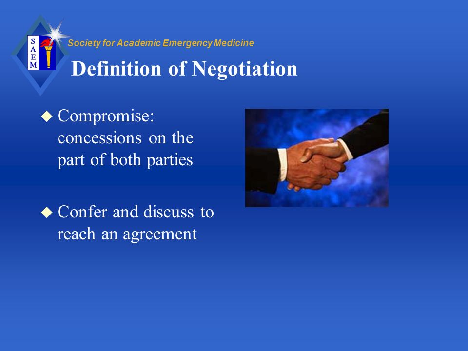 Society for Academic Emergency Medicine Definition of Negotiation u Compromise: concessions on the part of both parties u Confer and discuss to reach an agreement
