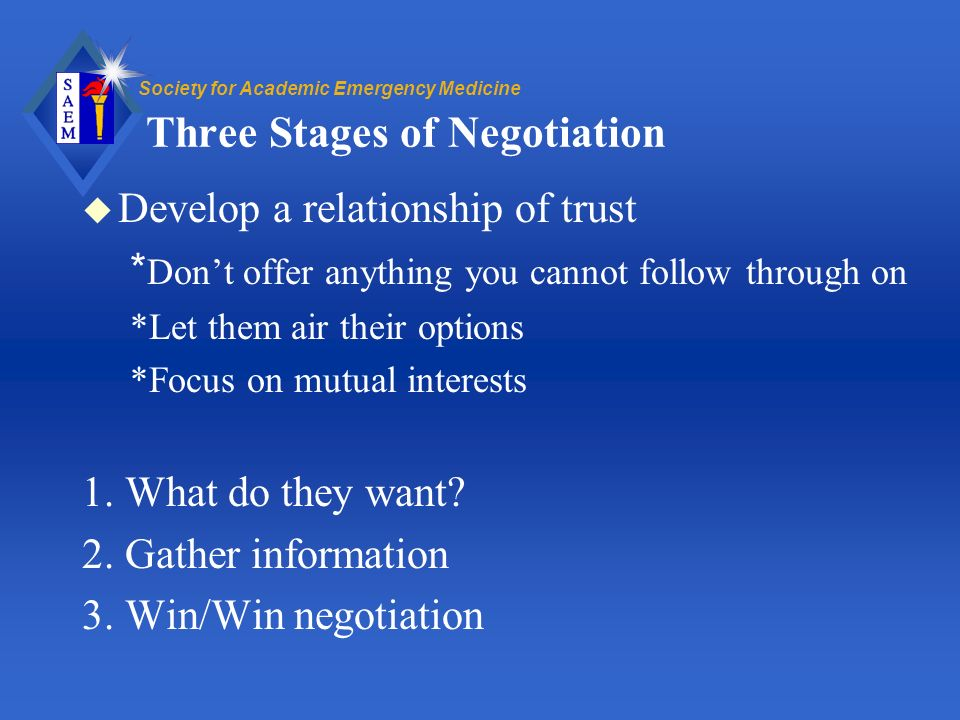 Society for Academic Emergency Medicine Three Stages of Negotiation u Develop a relationship of trust * Dont offer anything you cannot follow through on *Let them air their options *Focus on mutual interests 1.