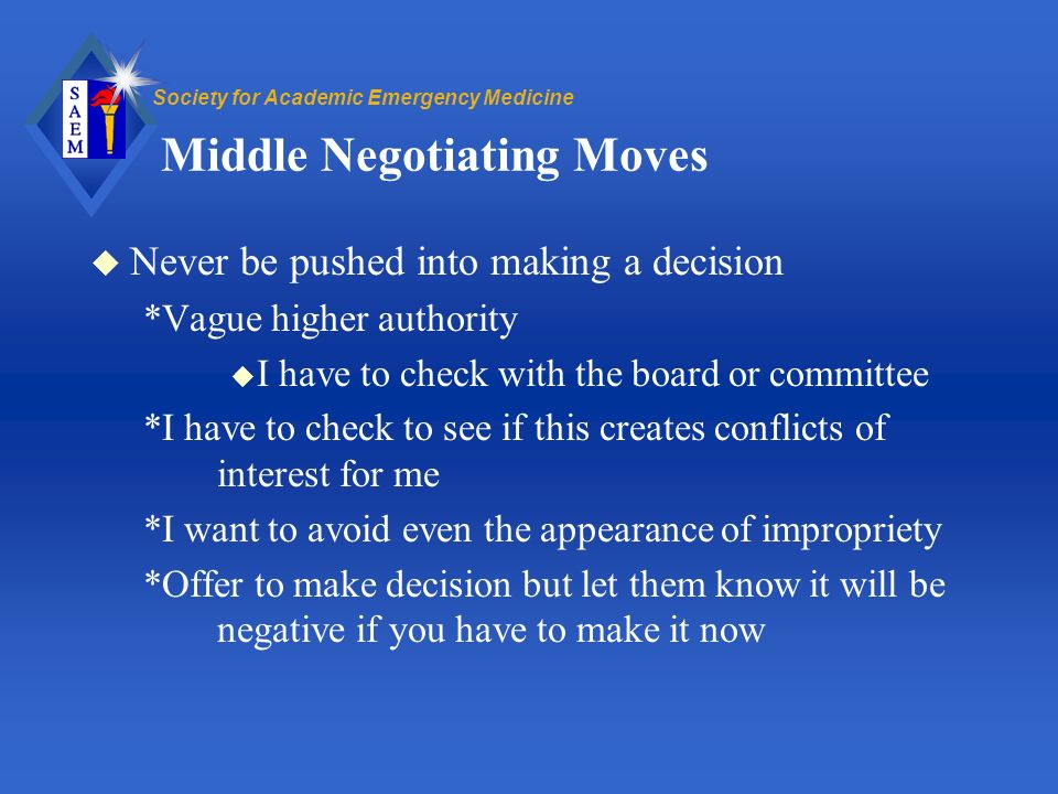 Society for Academic Emergency Medicine Middle Negotiating Moves u Never be pushed into making a decision *Vague higher authority u I have to check with the board or committee *I have to check to see if this creates conflicts of interest for me *I want to avoid even the appearance of impropriety *Offer to make decision but let them know it will be negative if you have to make it now