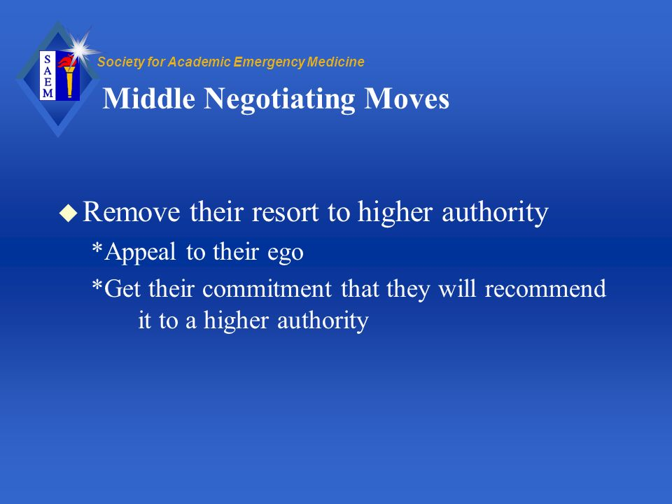 Society for Academic Emergency Medicine Middle Negotiating Moves u Remove their resort to higher authority *Appeal to their ego *Get their commitment that they will recommend it to a higher authority