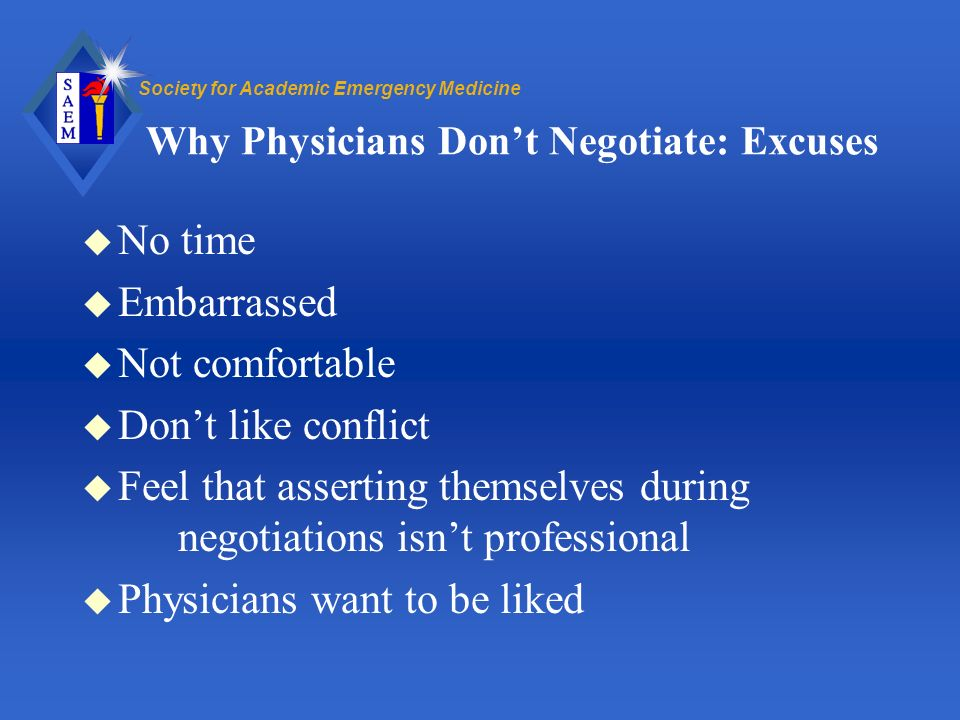 Society for Academic Emergency Medicine Why Physicians Dont Negotiate: Excuses u No time u Embarrassed u Not comfortable u Dont like conflict u Feel that asserting themselves during negotiations isnt professional u Physicians want to be liked