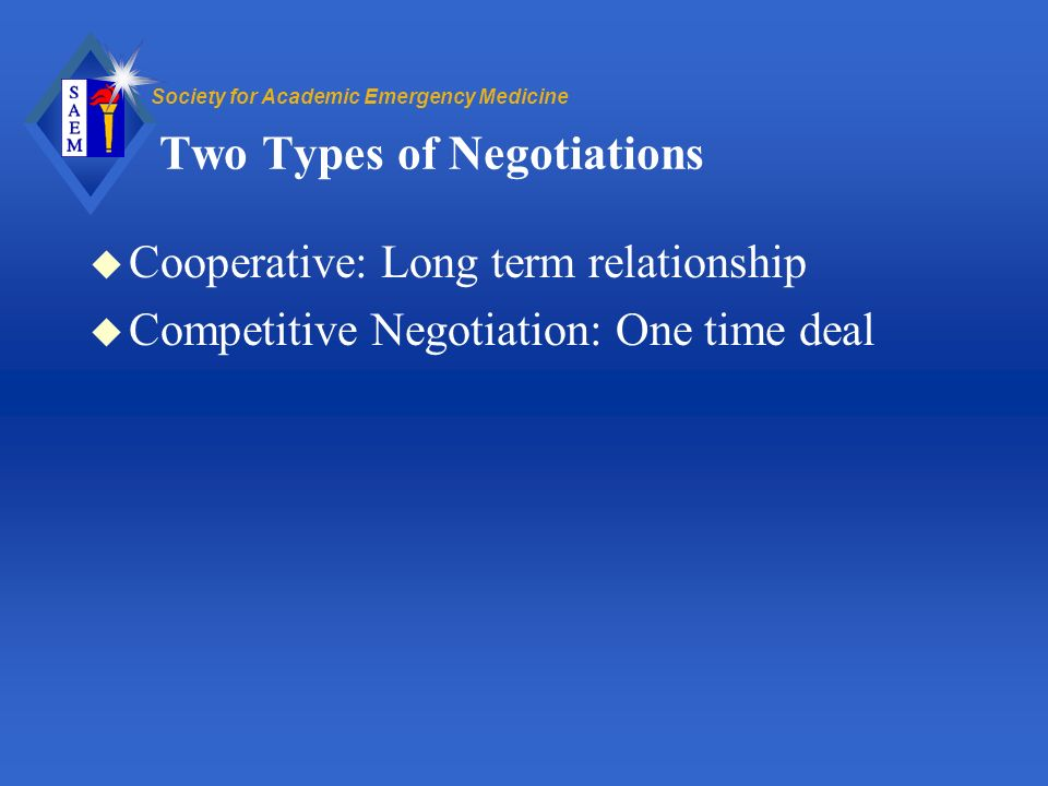 Society for Academic Emergency Medicine Two Types of Negotiations u Cooperative: Long term relationship u Competitive Negotiation: One time deal