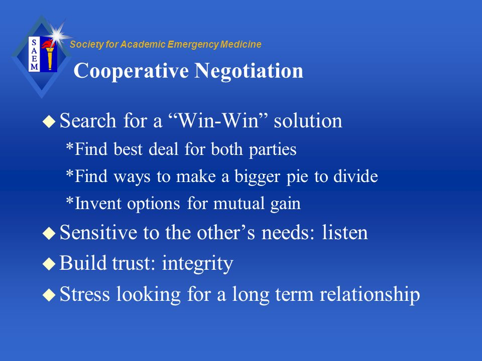 Society for Academic Emergency Medicine Cooperative Negotiation u Search for a Win-Win solution *Find best deal for both parties *Find ways to make a bigger pie to divide *Invent options for mutual gain u Sensitive to the others needs: listen u Build trust: integrity u Stress looking for a long term relationship