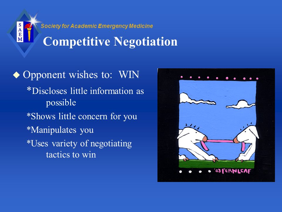 Society for Academic Emergency Medicine Competitive Negotiation u Opponent wishes to: WIN * Discloses little information as possible *Shows little concern for you *Manipulates you *Uses variety of negotiating tactics to win