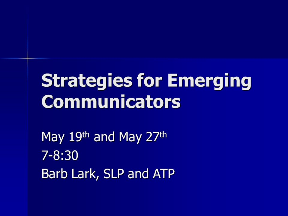Strategies for Emerging Communicators May 19 th and May 27 th 7-8:30 Barb Lark, SLP and ATP