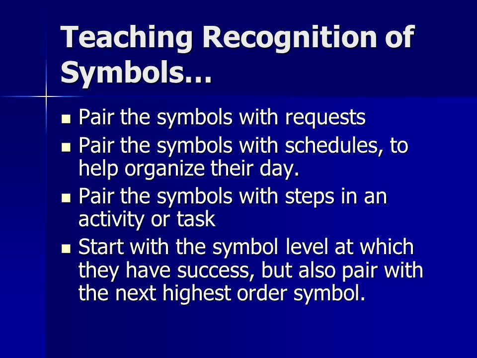 Teaching Recognition of Symbols… Pair the symbols with requests Pair the symbols with requests Pair the symbols with schedules, to help organize their day.