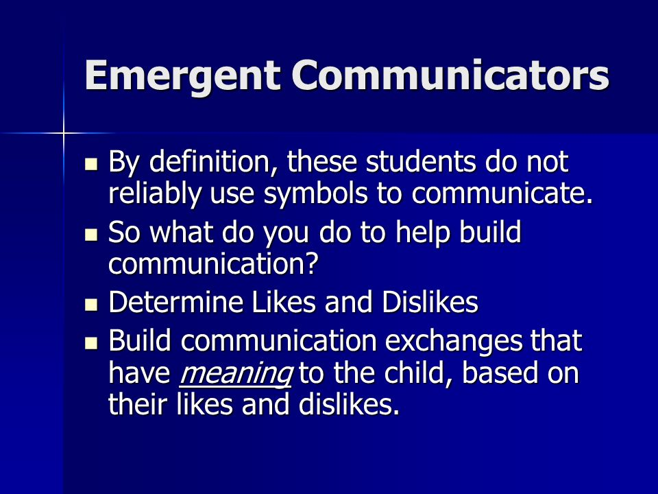 Emergent Communicators By definition, these students do not reliably use symbols to communicate.
