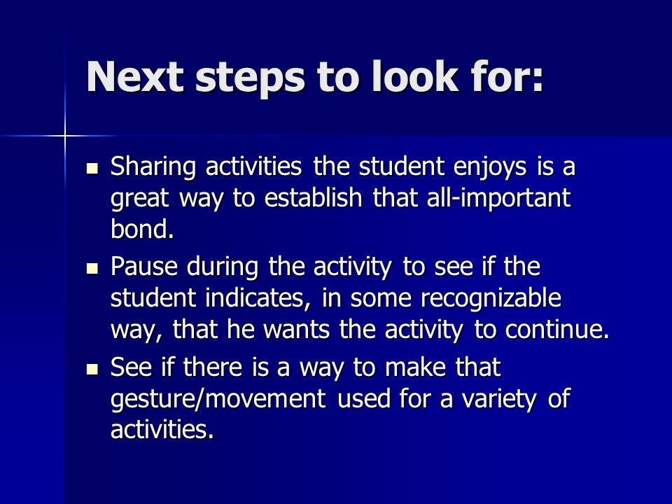 Next steps to look for: Sharing activities the student enjoys is a great way to establish that all-important bond.