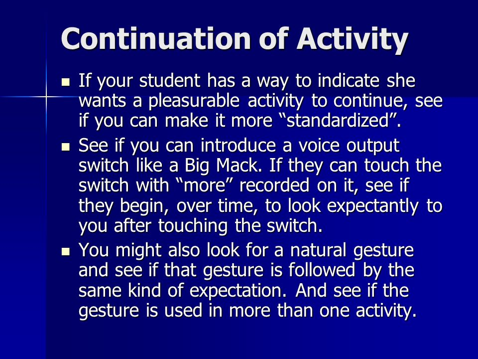 Continuation of Activity If your student has a way to indicate she wants a pleasurable activity to continue, see if you can make it more standardized.