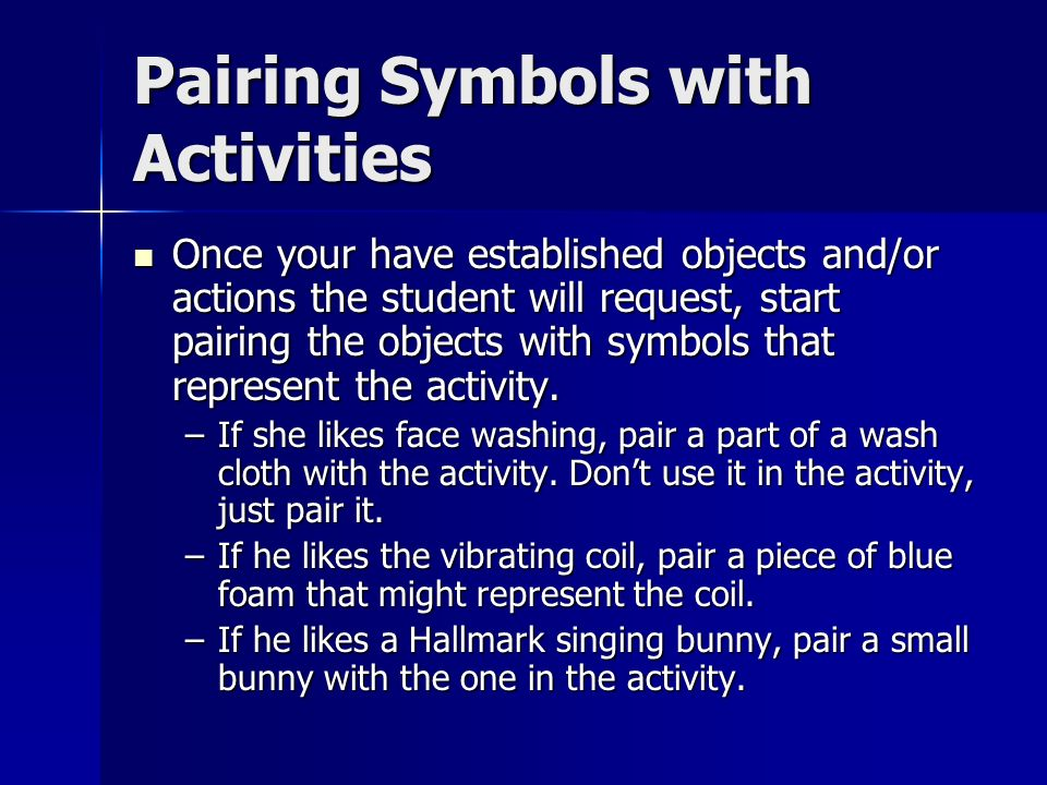 Pairing Symbols with Activities Once your have established objects and/or actions the student will request, start pairing the objects with symbols that represent the activity.