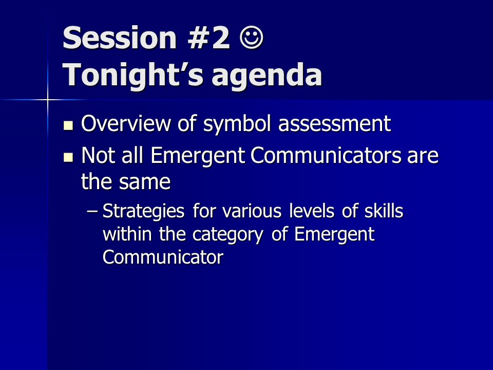 Session #2 Tonights agenda Overview of symbol assessment Overview of symbol assessment Not all Emergent Communicators are the same Not all Emergent Communicators are the same –Strategies for various levels of skills within the category of Emergent Communicator