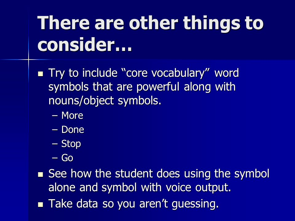 There are other things to consider… Try to include core vocabulary word symbols that are powerful along with nouns/object symbols.
