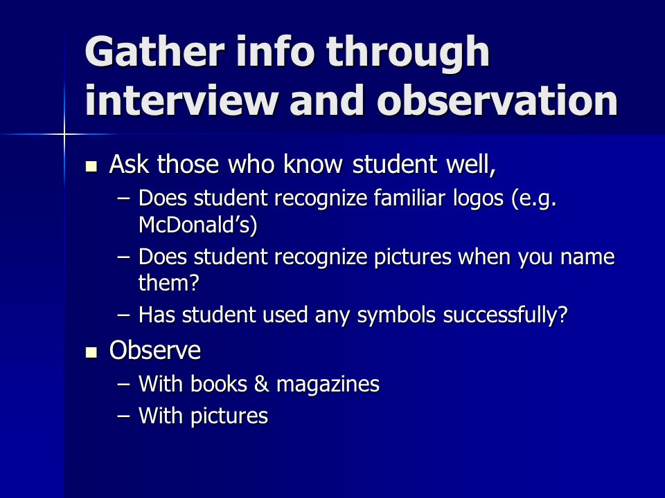 Gather info through interview and observation Ask those who know student well, Ask those who know student well, –Does student recognize familiar logos (e.g.